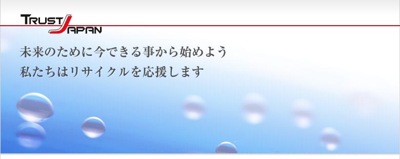 TRUST JAPAN 未来のために今できる事から始めよう 私たちはリサイクルを応援します